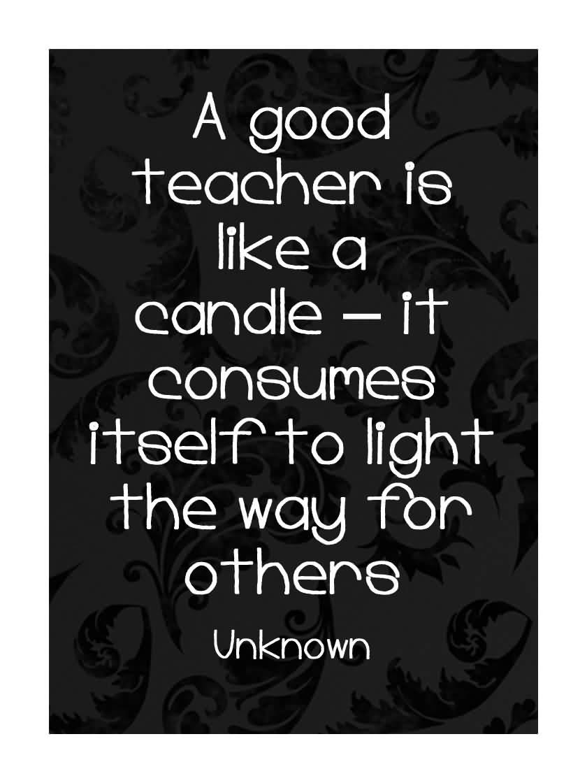 Teach Quotes a good teacher is like a candle it consumes itself to light the way for others