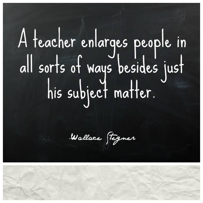 Teach Quotes a teacher enlarges peoples in all sorts of ways besides just his subject matter