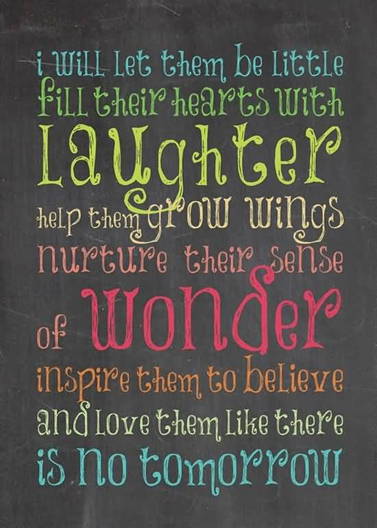 Teach Quotes i will let them be little fill their hearts with laughter help them grow
