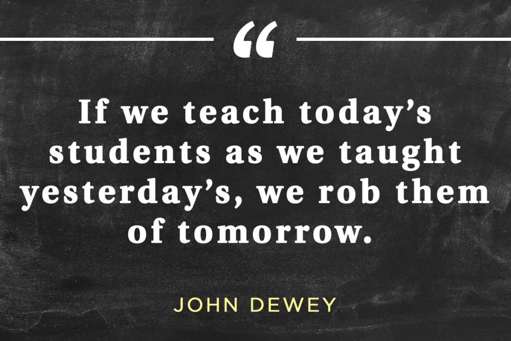 Teach Quotes if we teach today students as we taught yesterday's we rob them of tomorrow