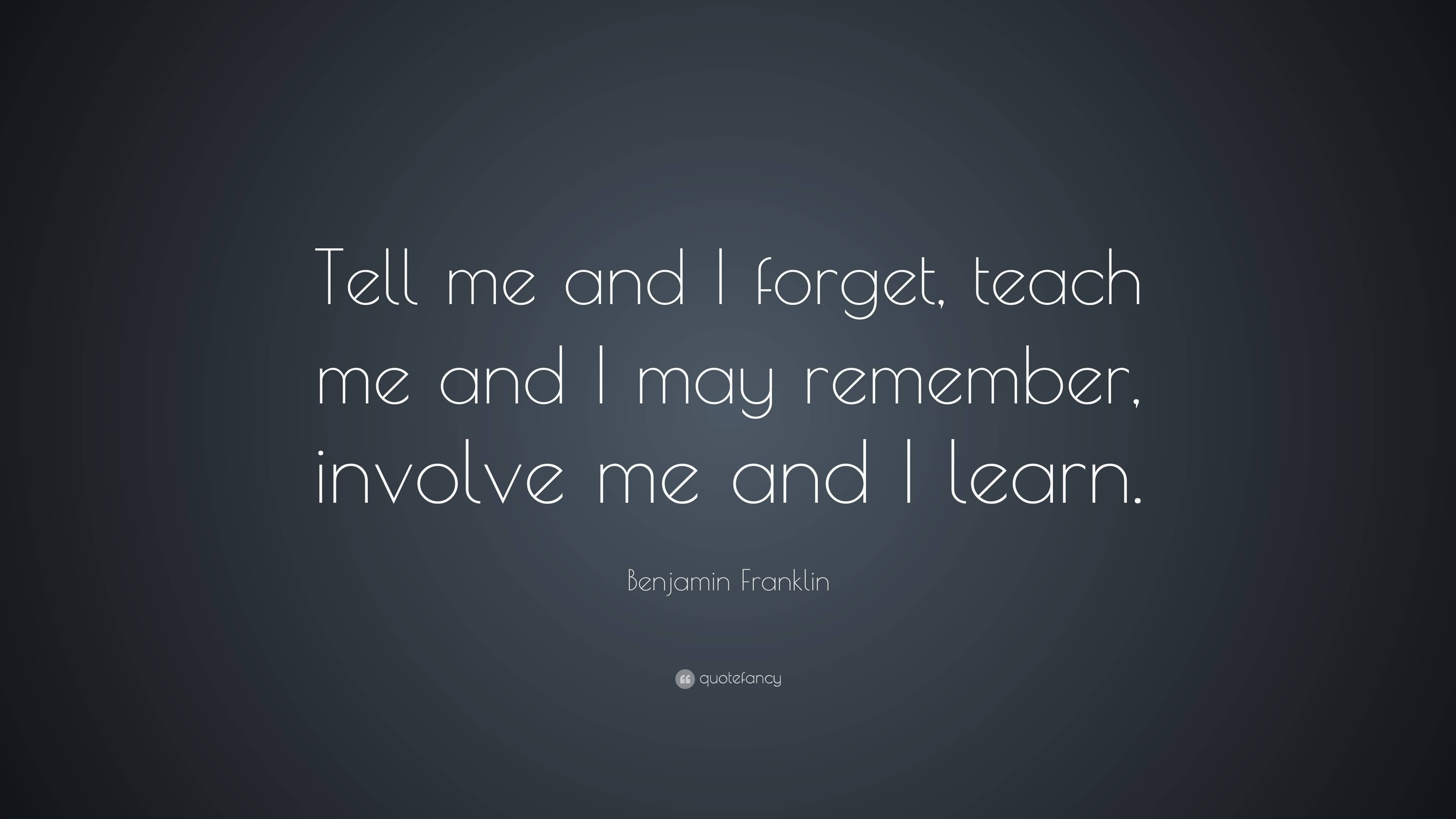 Teach Quotes tell me and i forgot teach me and i may remember