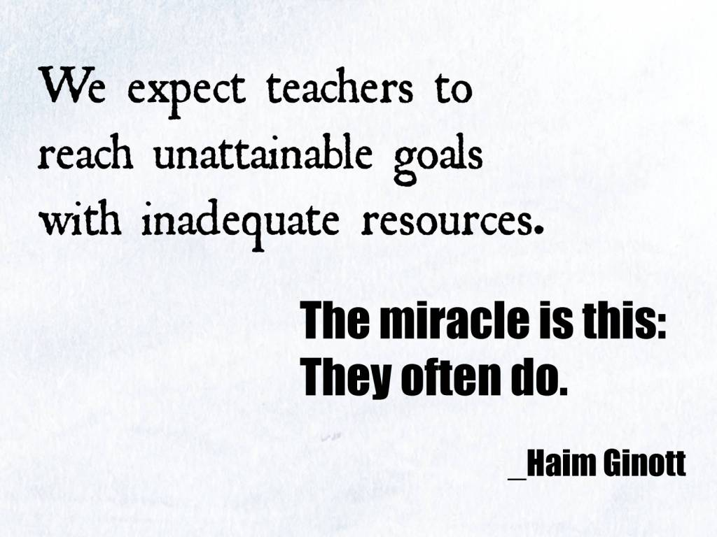 Teach Quotes we expect teachers to reach unattainable goals with inadequate resources the miracle is this they often do
