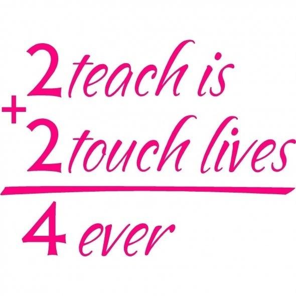 Teach Sayings 2 teach is 2 touch lives 4 ever