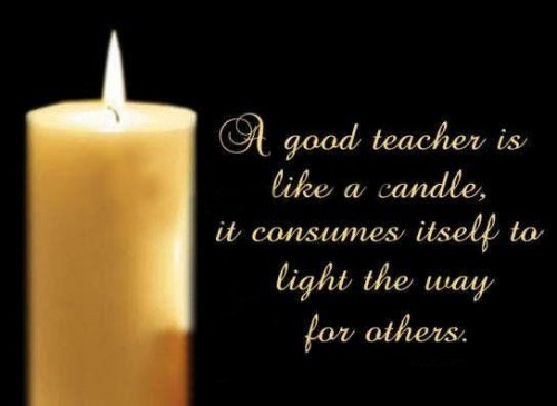 Teach Sayings a good teacher is like a candle it consumes itself