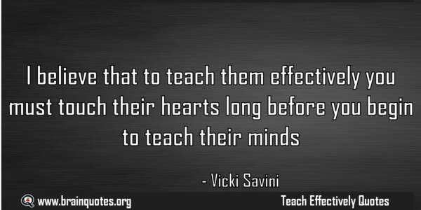 Teach Sayings i believe that to teach them effectively you must touch their hearts long