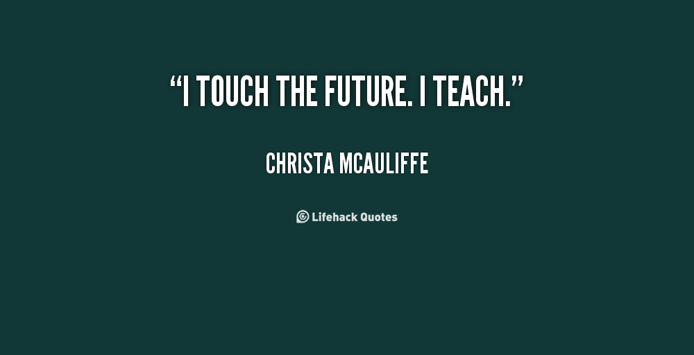 Teach Sayings i touch the future i teach