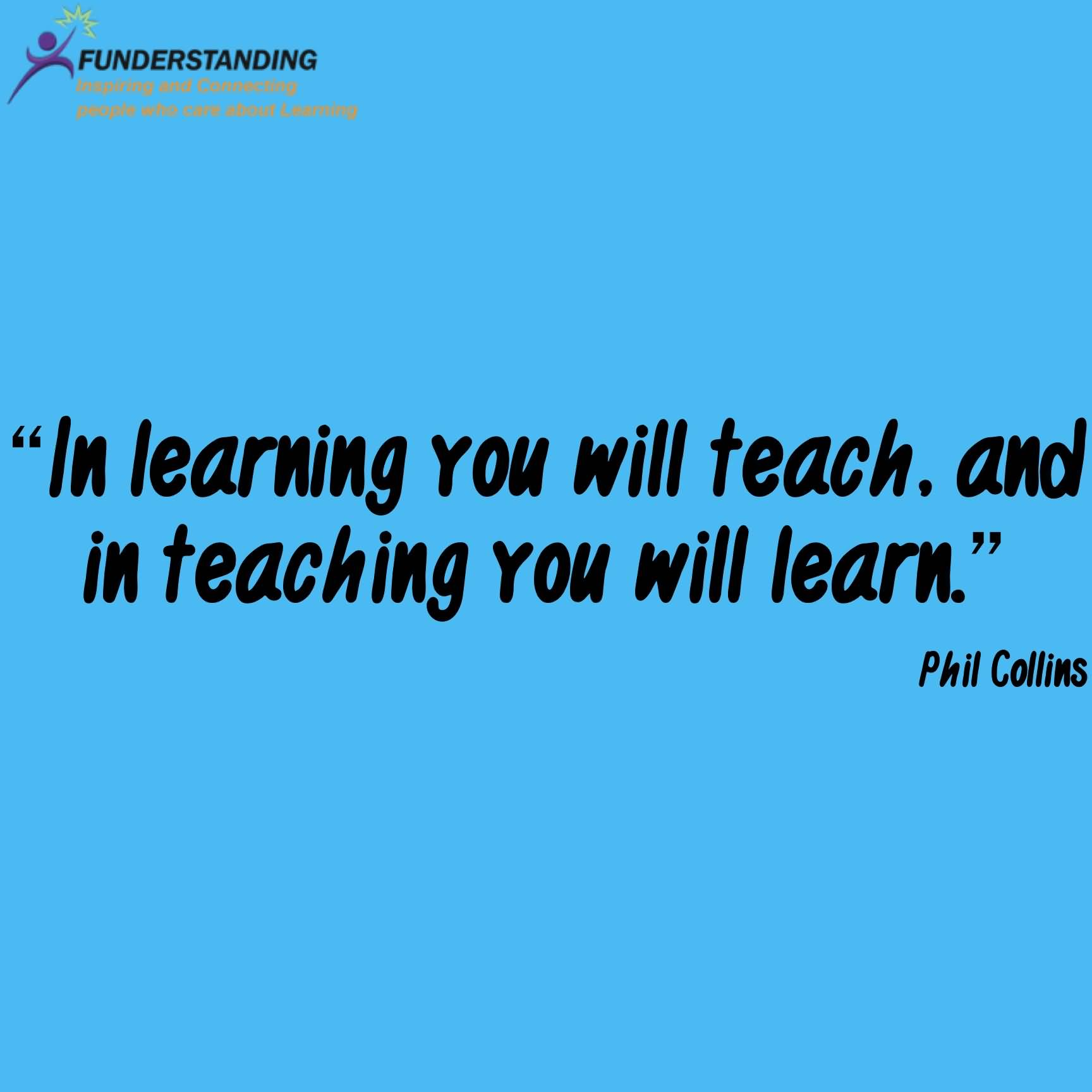 Teach Sayings in learning you will teach and in teaching you will learn