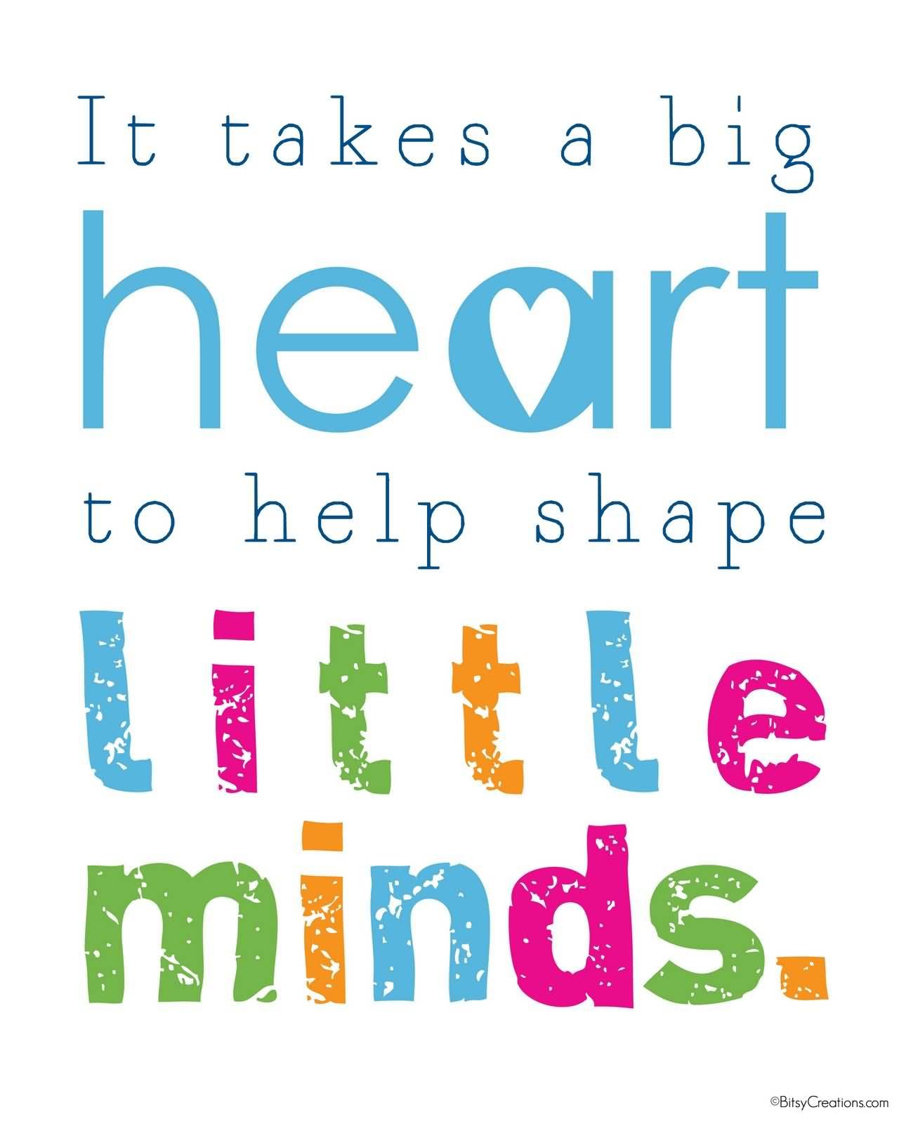 Teach Sayings it takes a big heart to help shape little minds