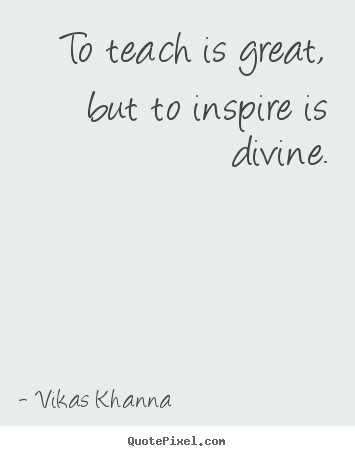 Teach Sayings to teach is great but to inspire is divine