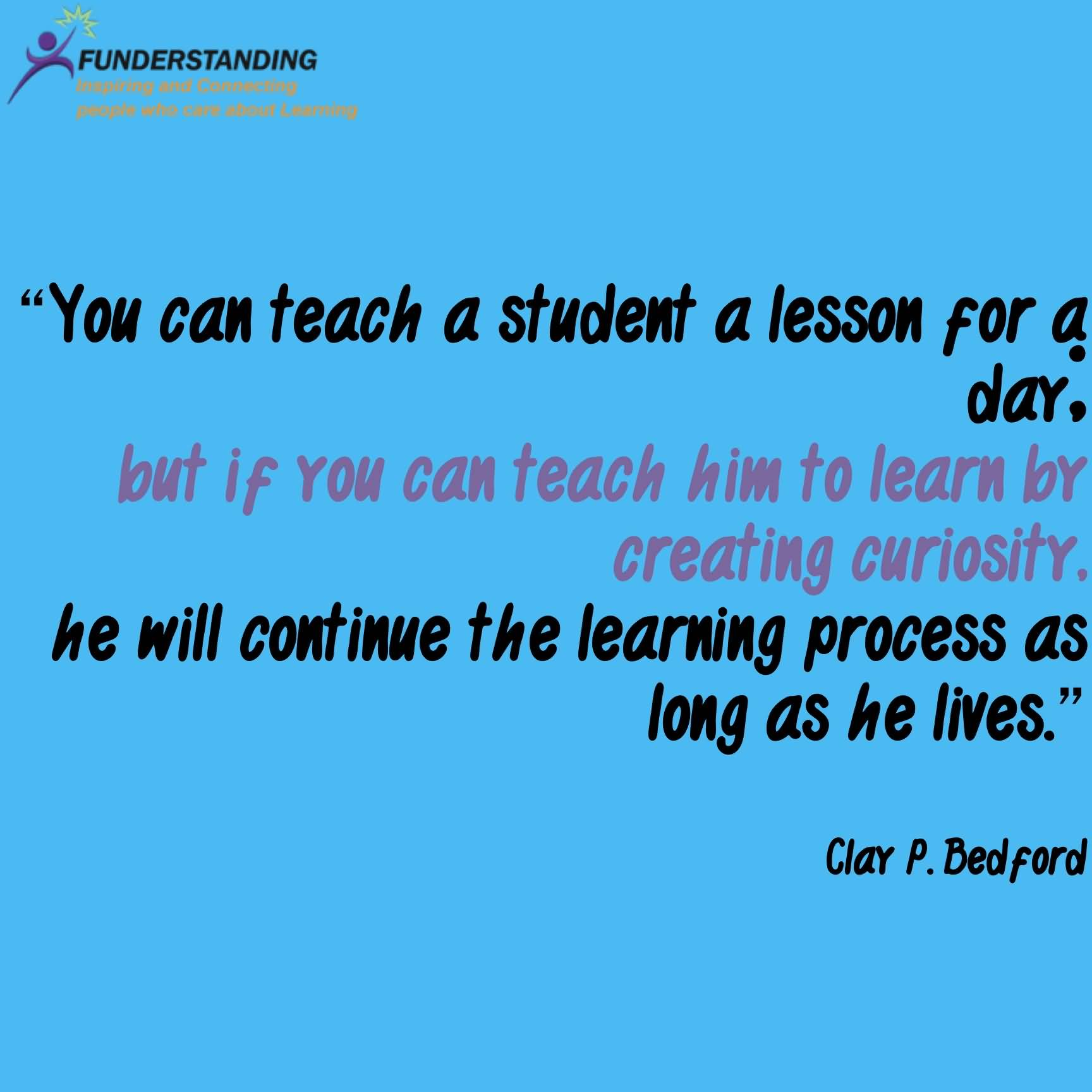 Teach Sayings you can teach a student a lesson for a day but if you
