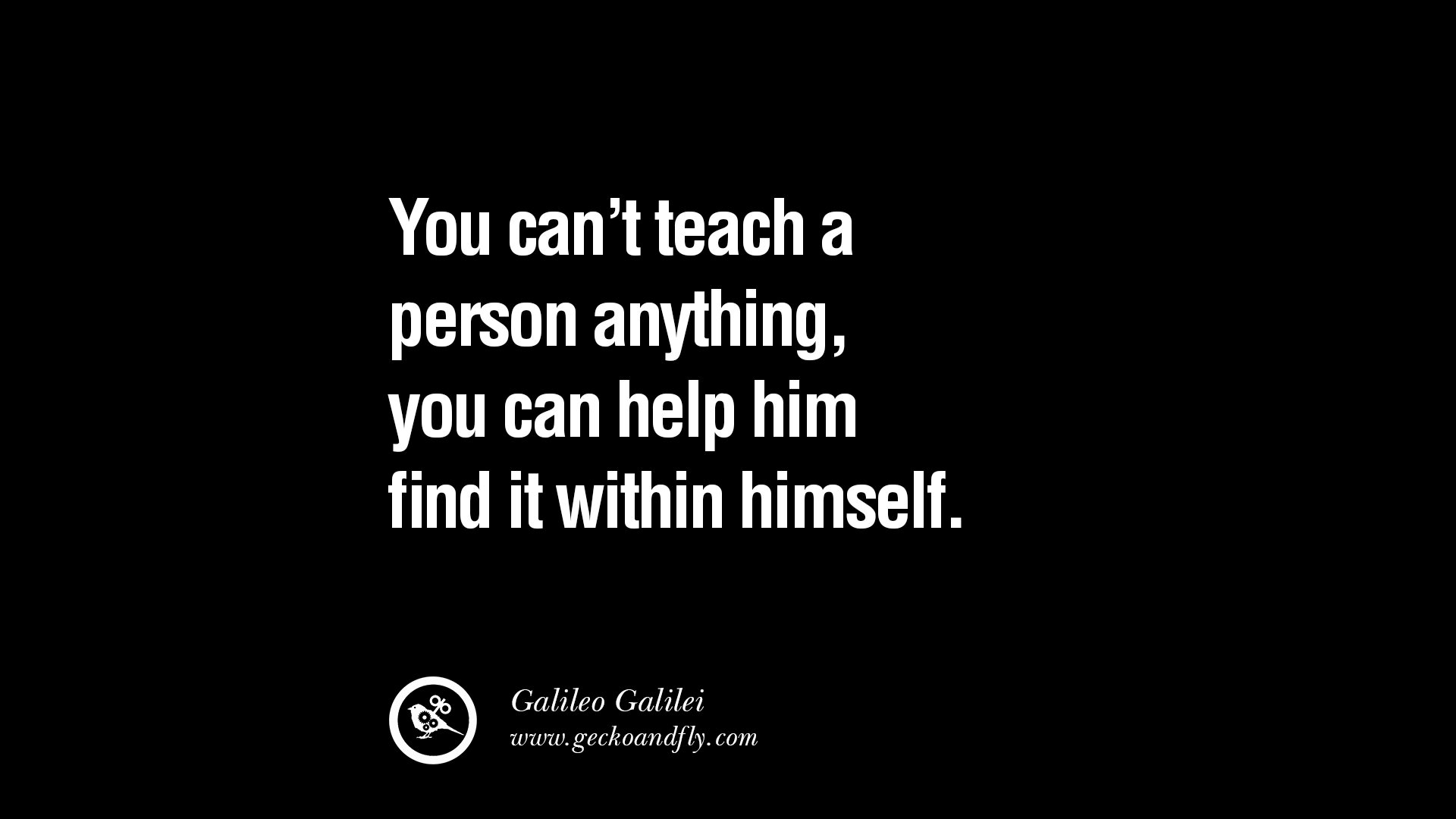 Teach Sayings you can't teach a person anything you can help him find it within himself