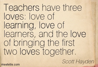 Teacher Quotes teachers have three loves love of learning love of