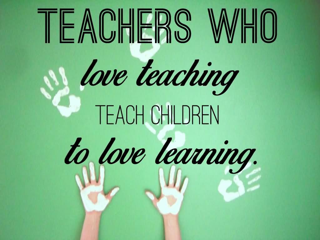Teacher Quotes teachers who love teaching teach children to love learning