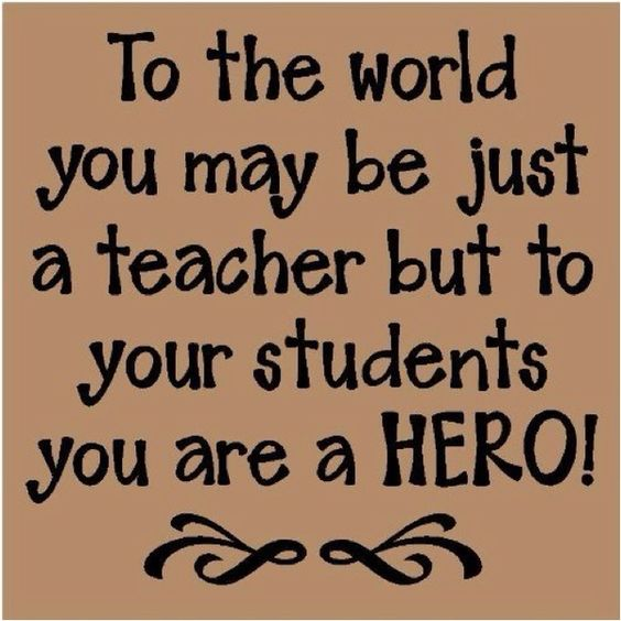 Teacher Quotes to the world you may be just a teacher but to your students you are a hero