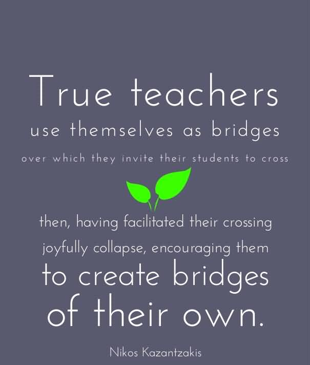 Teacher Quotes true teachers use the selves as bridges over which they
