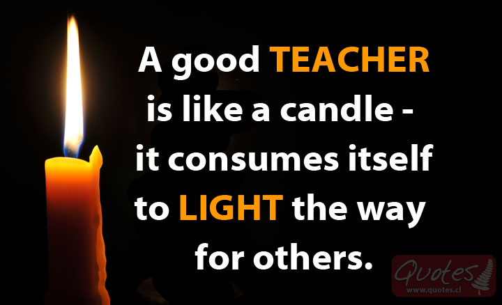 Teacher Sayings a good teacher is like a candle it consumes itself