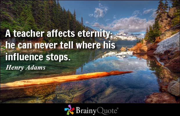 Teacher Sayings a teacher affects amenity he can never tell where his