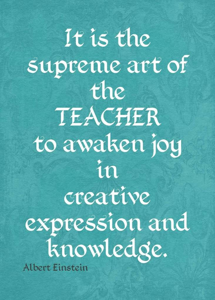 Teacher Sayings it is the supreme art of the teacher to awaken joy in creative expression and knowledge