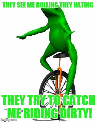 They See Me Rolling They Hating They Try To Catch Me Riding Dirty Dat Boi Memes