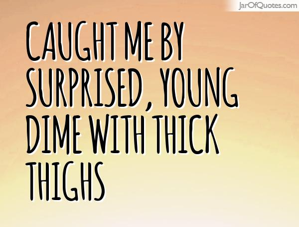 Thick Thighs Quotes caught me by surprised young dime with thick