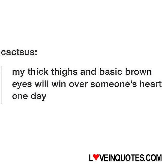 Thick Thighs Quotes my thick thighs and basic brown eyes will win over