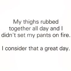 Thick Thighs Quotes my thighs rubbed together all day and i didn't set my pants on fire