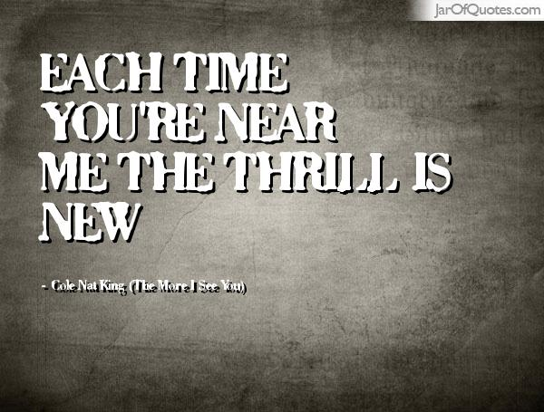 Thrill Quotes each time you're near me the thrill is new