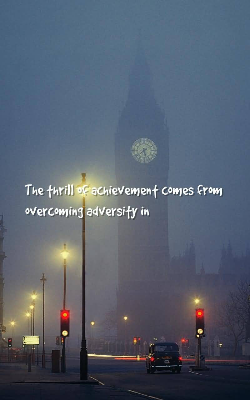 Thrill Quotes the thrill or achievement comes from overcoming adversity in