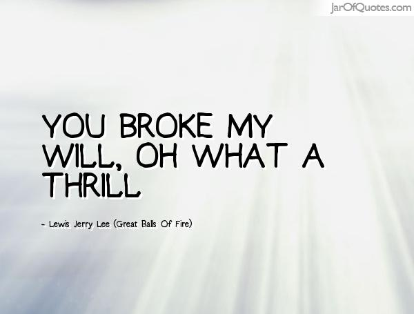Thrill Quotes you broke my will oh what a thrill