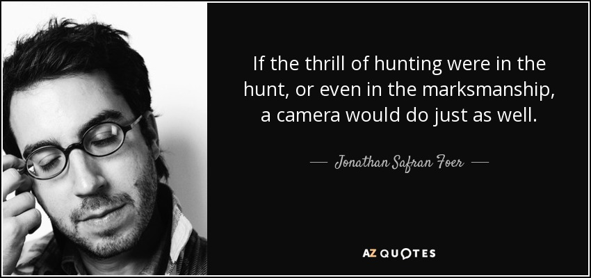 Thrill Sayings if the thrill of hunting were in the hunt or even in the marksmanship