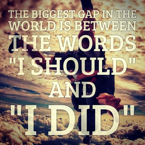 Thrill Sayings the biggest gap in the world is between the words i should and i did