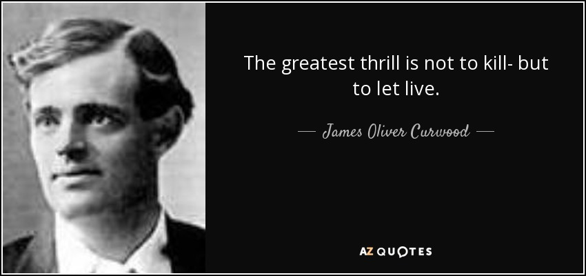 Thrill Sayings the greatest thrill is not to kill but to let live