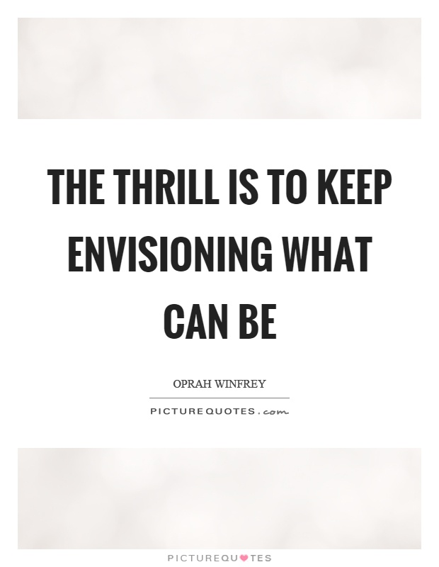 Thrill Sayings the thrill is to keep envisioning what can be
