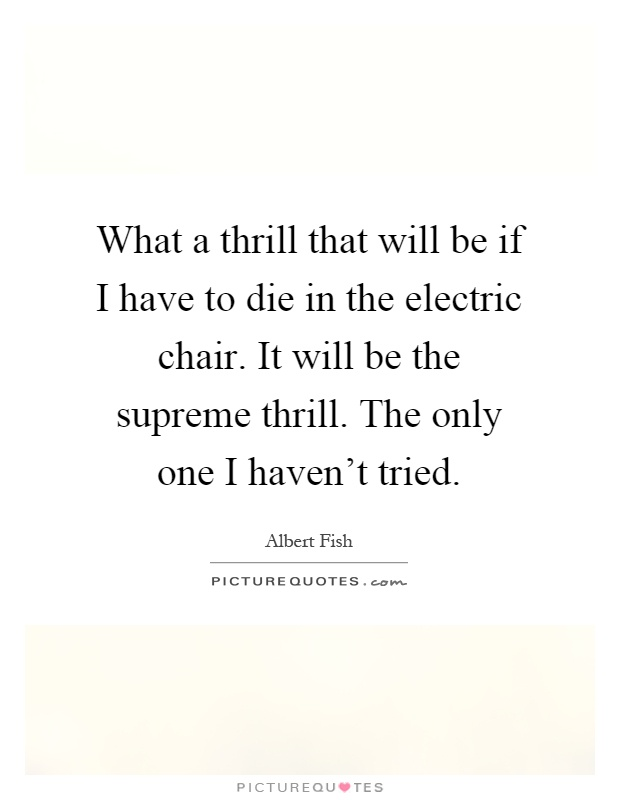 Thrill Sayings what a thrill will be if i have do die in the electric chair it will be the supreme thrill
