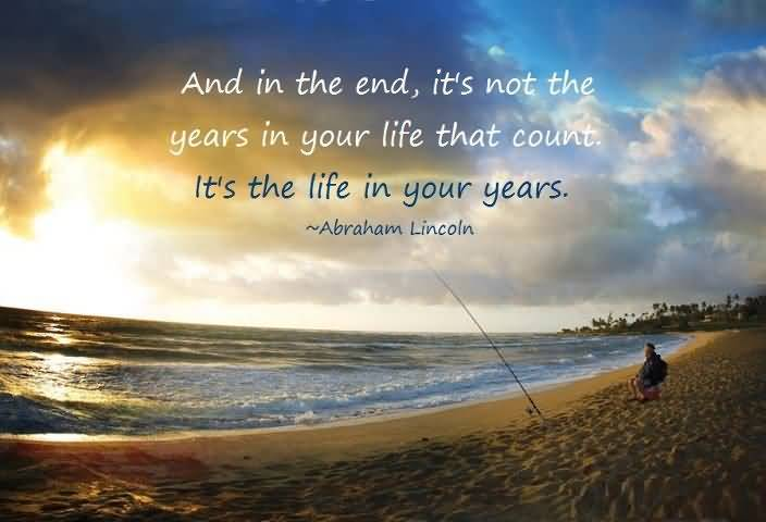 Time Sayings And in the end its not the years in your life that count its the life in your years Abraham Lincoln