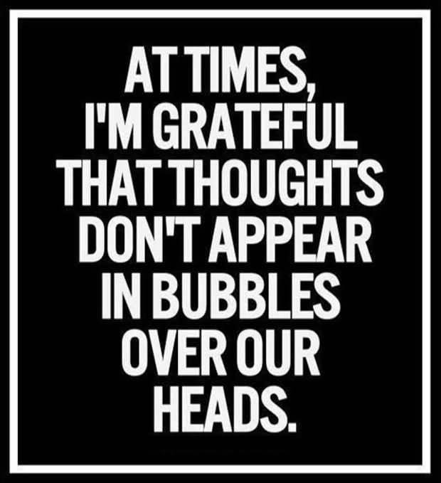 Time Sayings At times I'm grateful that thoughts don't appear in bubbles over our heads