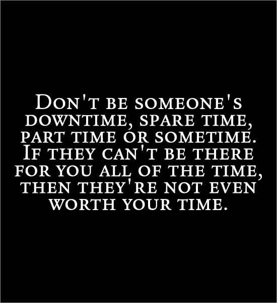 Time Sayings Don't be someone's downtime spare time part time or sometime