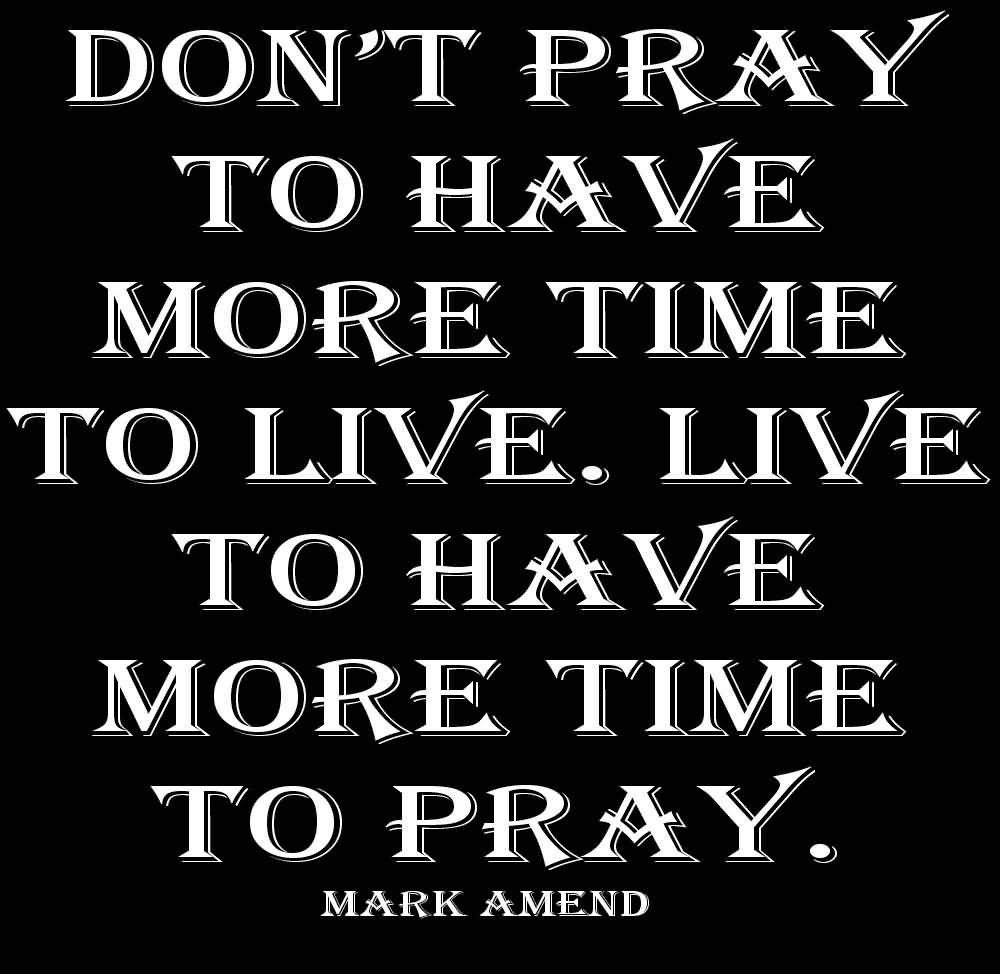 Time Sayings Don't pray to have more time to live live to have more time to pray Mark Amend