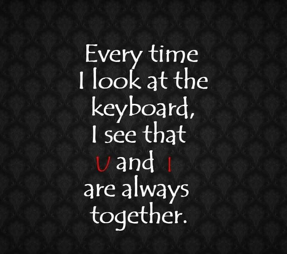 Time Sayings Every time i look at the keyboard i see that u and i are always together