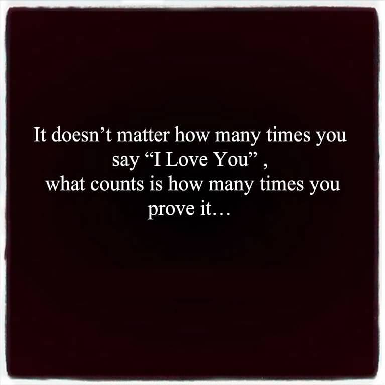 Time Sayings I doesn't matter how many times you say i love you what count is how many times you prove it