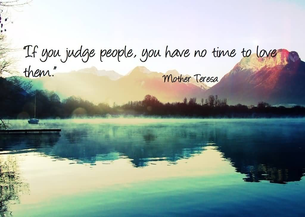 Time Sayings If you judge people you have no time to love them Mother Teresa