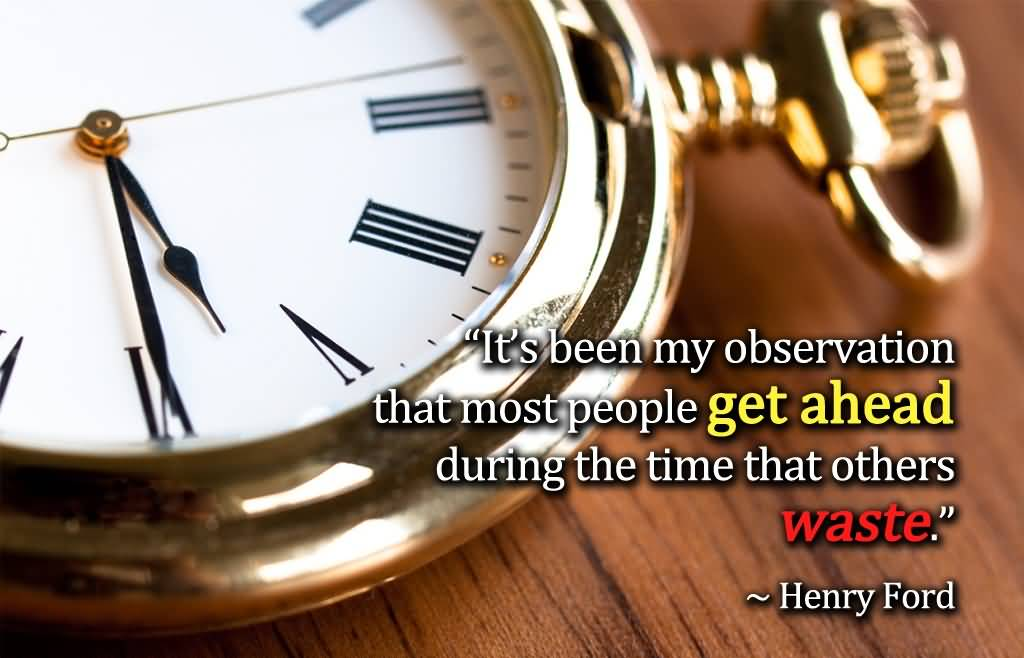 Time Sayings Its been my observation that most people get ahead during the time that others waste Henry Ford