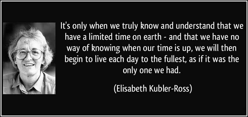 Time Sayings Its only when we truly know and understand that we have a limited time on earth Elisabeth Kubler Ross