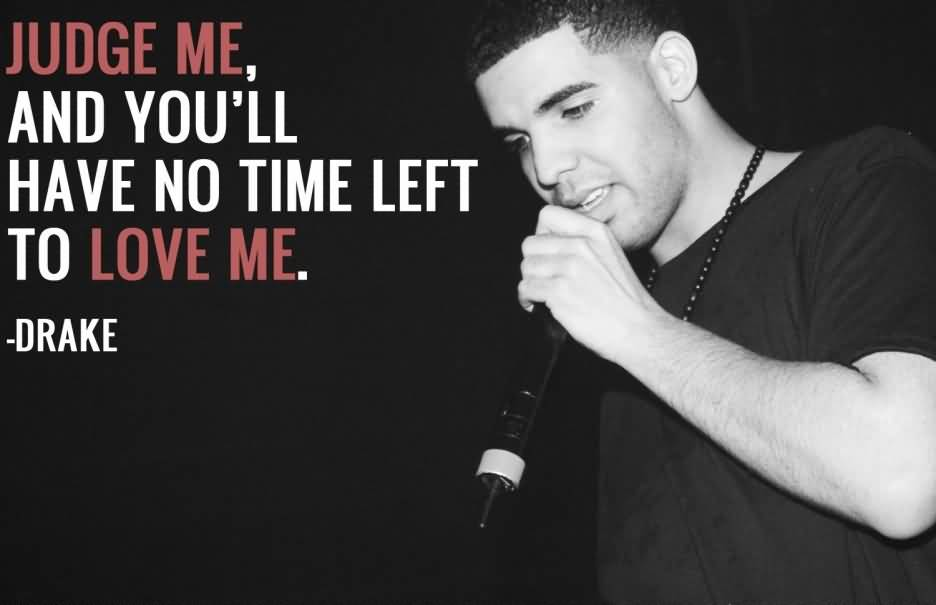 Time Sayings Judge me and you'll have no time left to love me Drake