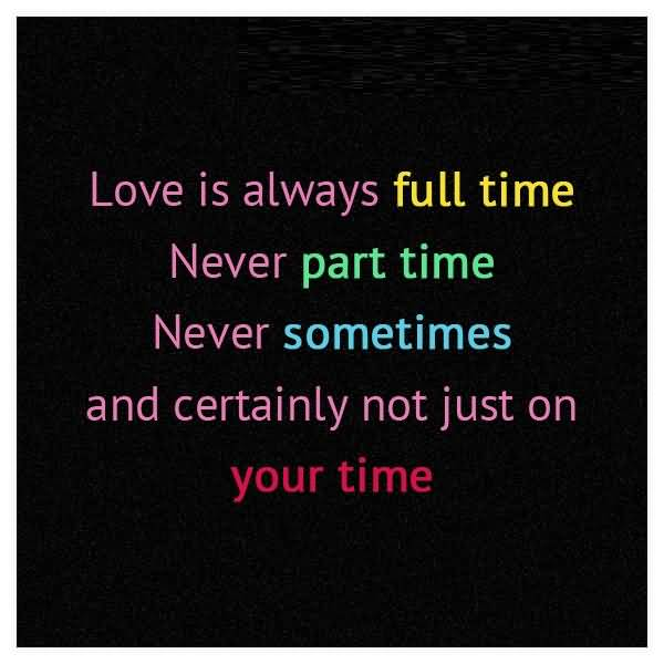 Time Sayings Love is always full time never part time never sometimes and certainly not just on your time