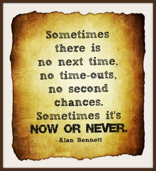 Time Sayings Sometime there is no next time no time outs Alan Bennett