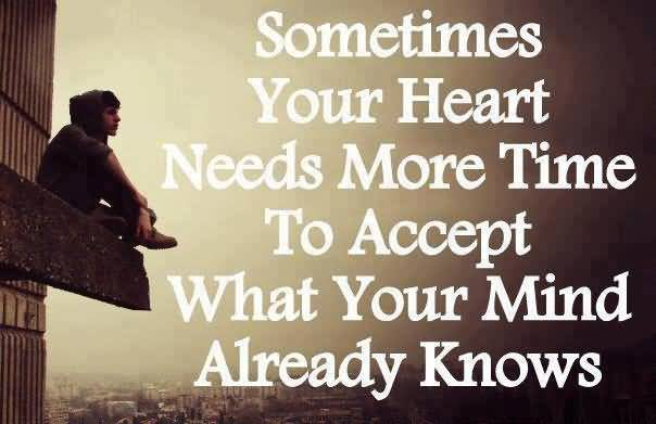 Time Sayings Sometimes you're heart needs more time to accept what your mind already knows