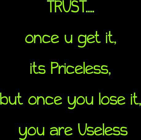 Trust Quotes Trust Once U Get It Its Priceless But Once You Lose It You Are Useless