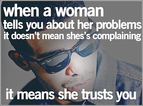 Trust Quotes When A Woman Tells You About Her Problems It Doesn't Mean She's Complaining It Means She Trusts You