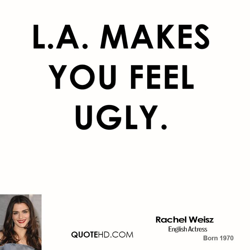 Ugly Quotes L.A. makes you feel ugly   Rachel Weisz